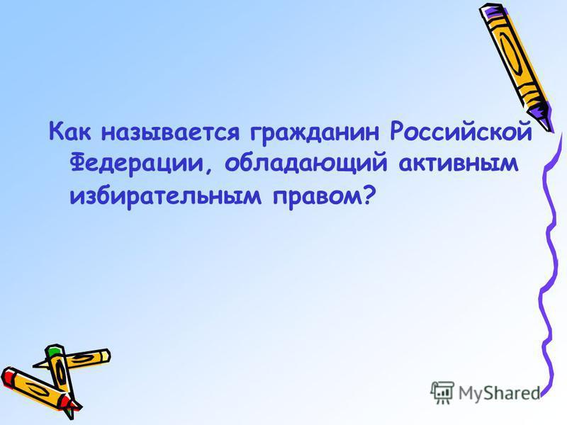 Как называется гражданин Российской Федерации, обладающий активным избирательным правом?