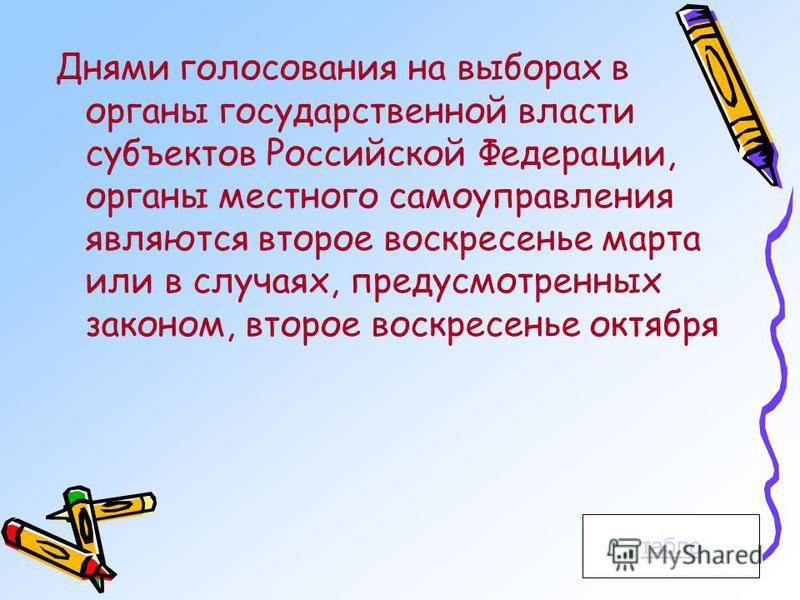 Днями голосования на выборах в органы государственной власти субъектов Российской Федерации, органы местного самоуправления являются второе воскресенье марта или в случаях, предусмотренных законом, второе воскресенье октября табло