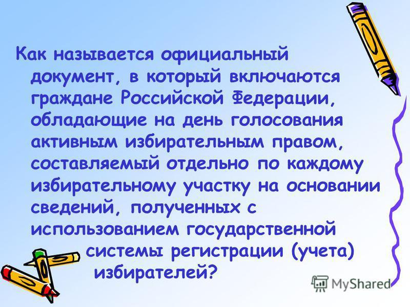 Как называется официальный документ, в который включаются граждане Российской Федерации, обладающие на день голосования активным избирательным правом, составляемый отдельно по каждому избирательному участку на основании сведений, полученных с использ