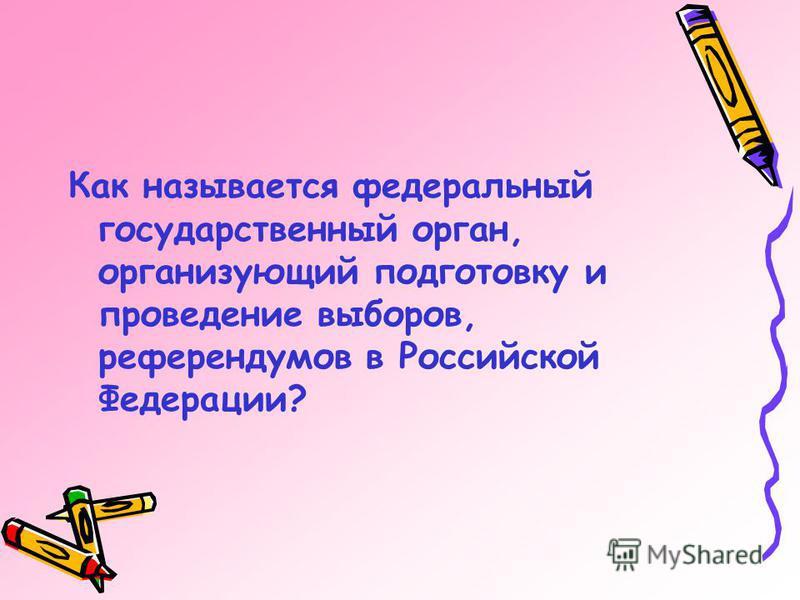 Как называется федеральный государственный орган, организующий подготовку и проведение выборов, референдумов в Российской Федерации?