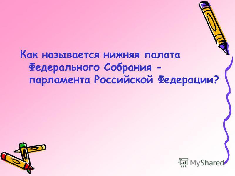 Как называется нижняя палата Федерального Собрания - парламента Российской Федерации?