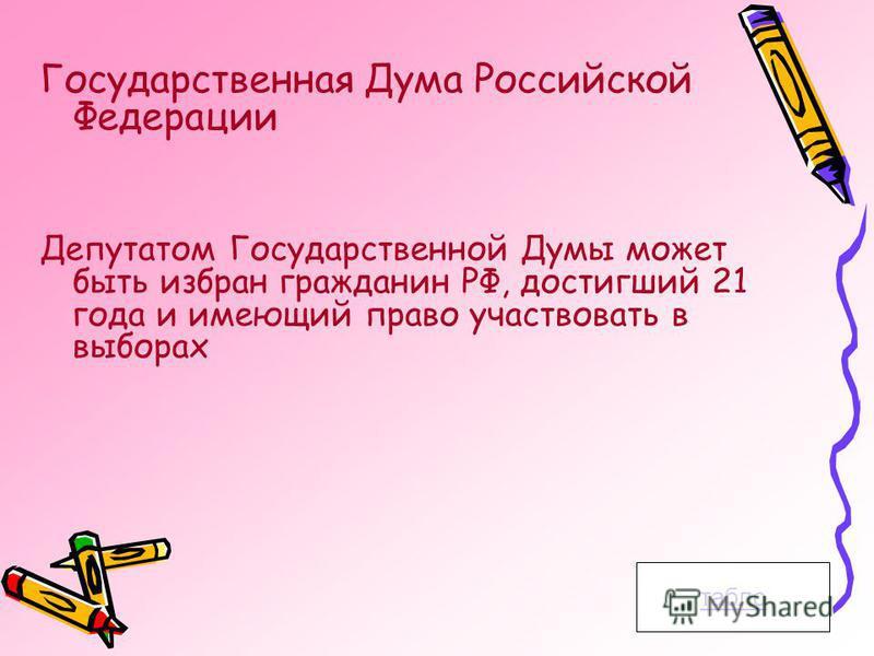 Государственная Дума Российской Федерации Депутатом Государственной Думы может быть избран гражданин РФ, достигший 21 года и имеющий право участвовать в выборах табло