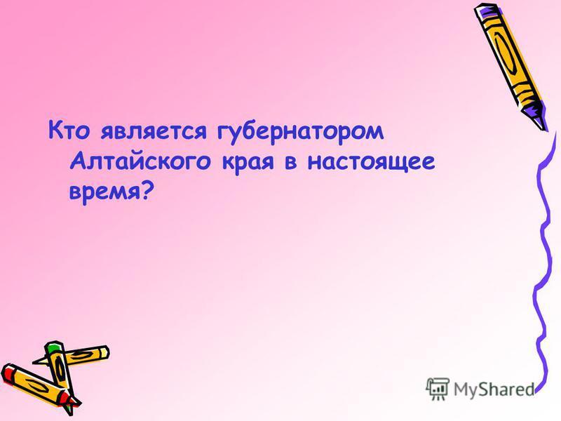 Кто является губернатором Алтайского края в настоящее время?