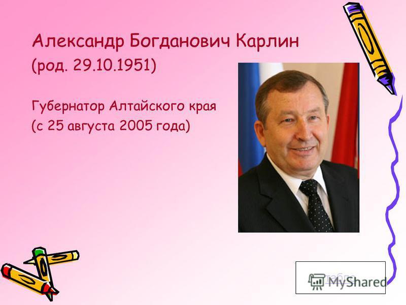 табло Александр Богданович Карлин (род. 29.10.1951) Губернатор Алтайского края (с 25 августа 2005 года)