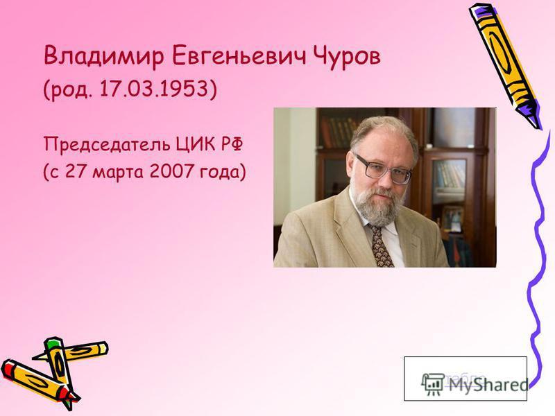 табло Владимир Евгеньевич Чуров (род. 17.03.1953) Председатель ЦИК РФ (с 27 марта 2007 года)