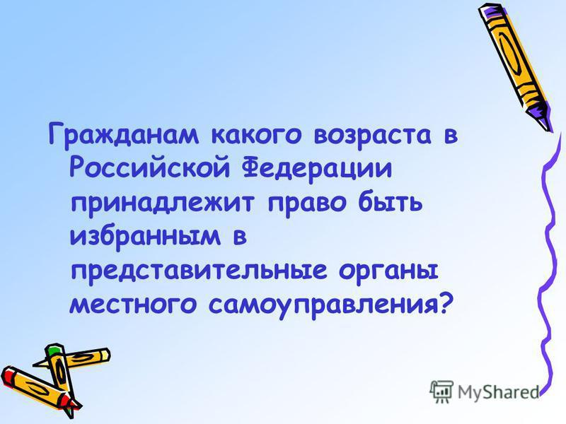Гражданам какого возраста в Российской Федерации принадлежит право быть избранным в представительные органы местного самоуправления?