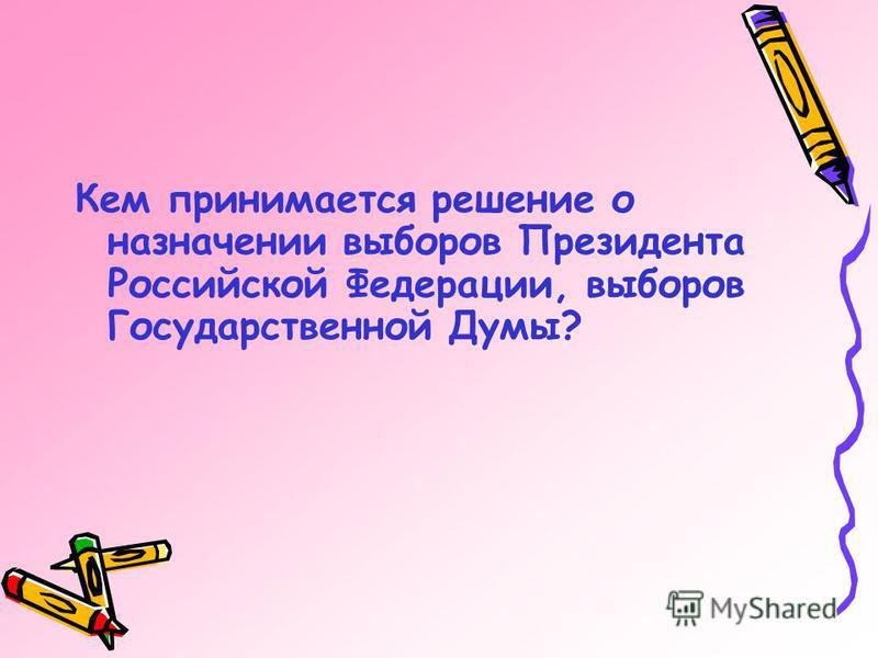 Кем принимается решение о назначении выборов Президента Российской Федерации, выборов Государственной Думы?