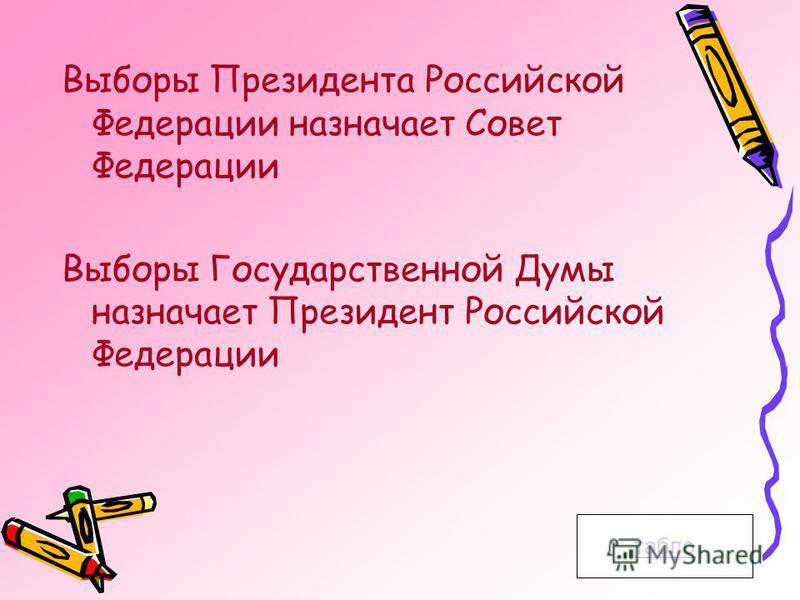 Выборы Президента Российской Федерации назначает Совет Федерации Выборы Государственной Думы назначает Президент Российской Федерации табло