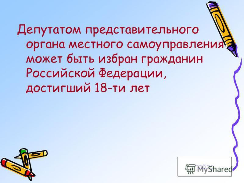 Депутатом представительного органа местного самоуправления может быть избран гражданин Российской Федерации, достигший 18-ти лет табло