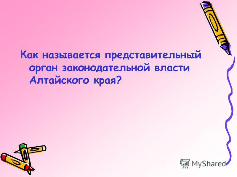 Как называется представительный орган законодательной власти Алтайского края?