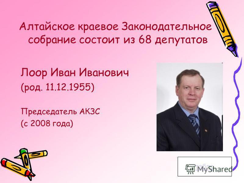 Алтайское краевое Законодательное собрание состоит из 68 депутатов табло Лоор Иван Иванович (род. 11.12.1955) Председатель АКЗС (с 2008 года)