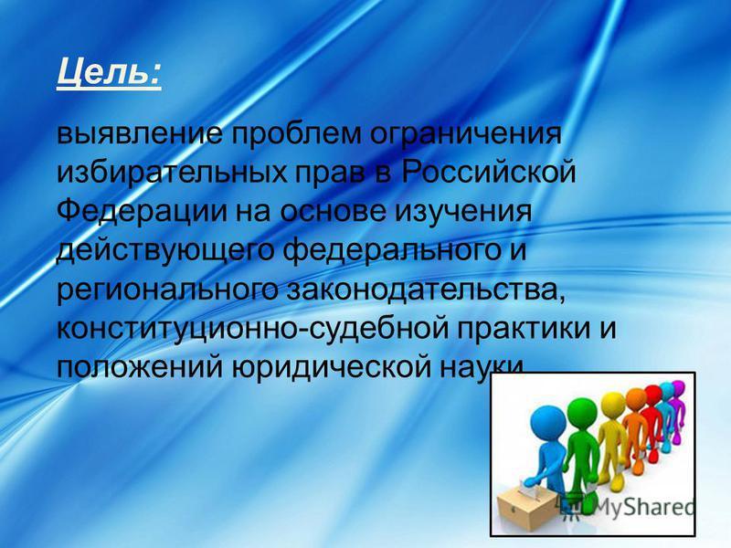 Цель: выявление проблем ограничения избирательных прав в Российской Федерации на основе изучения действующего федерального и регионального законодательства, конституционно-судебной практики и положений юридической науки.