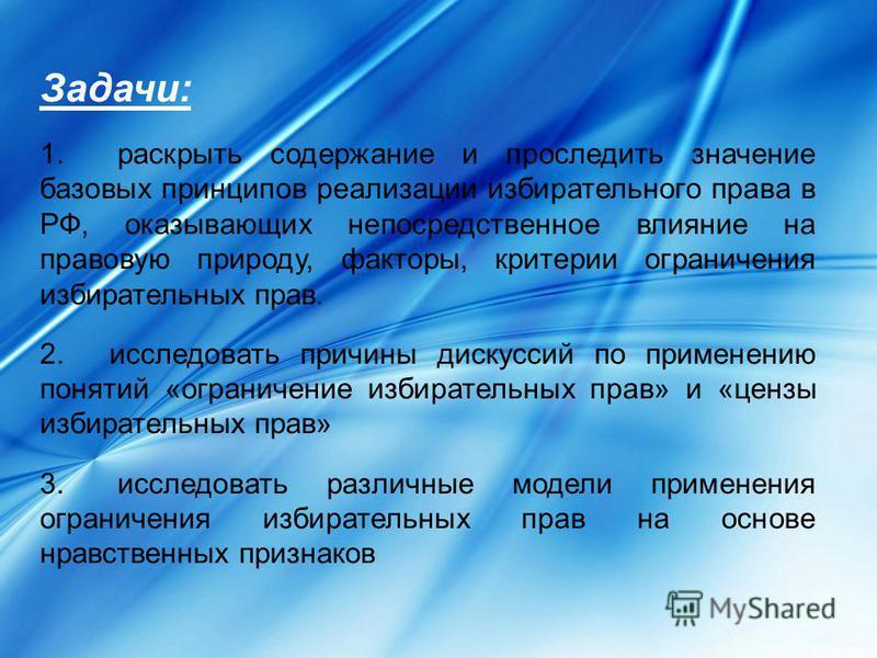 Задачи: 1. раскрыть содержание и проследить значение базовых принципов реализации избирательного права в РФ, оказывающих непосредственное влияние на правовую природу, факторы, критерии ограничения избирательных прав. 2. исследовать причины дискуссий