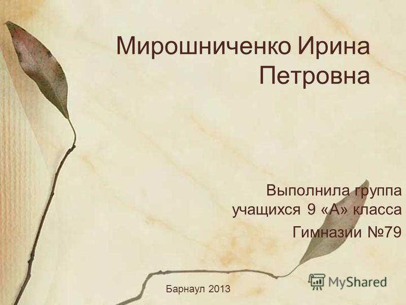Мирошниченко Ирина Петровна Выполнила группа учащихся 9 «А» класса Гимназии 79 Барнаул 2013