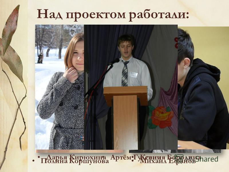 Над проектом работали: Дарья Кирюхина Артём Гулевич Полина Коршунова Михаил Ефанов Ксения Бородина