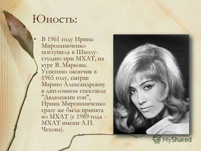 Юность: В 1961 году Ирина Мирошниченко поступила в Школу- студию при МХАТ, на курс В. Маркова. Успешно окончив в 1965 году, сыграв Марию Александровну в дипломном спектакле