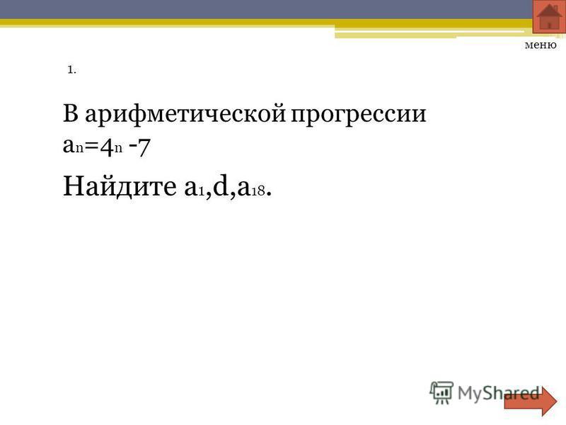 1. меню В арифметической прогрессии a n =4 n -7 Найдите a 1,d,a 18.