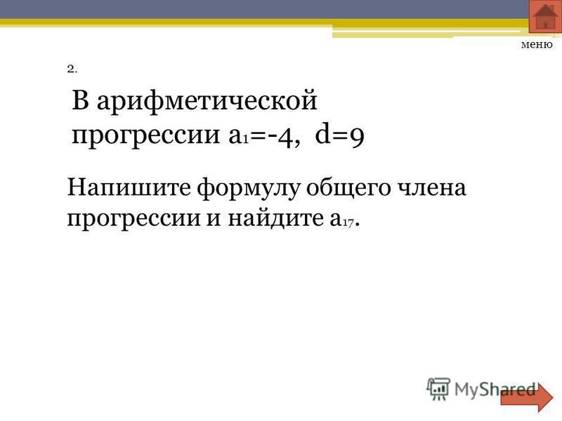 Презентация на тему Контрольная работа Арифметическая прогрессия  3 2 меню В арифметической прогрессии a 1 4 d 9 Напишите формулу общего члена прогрессии и найдите a 17