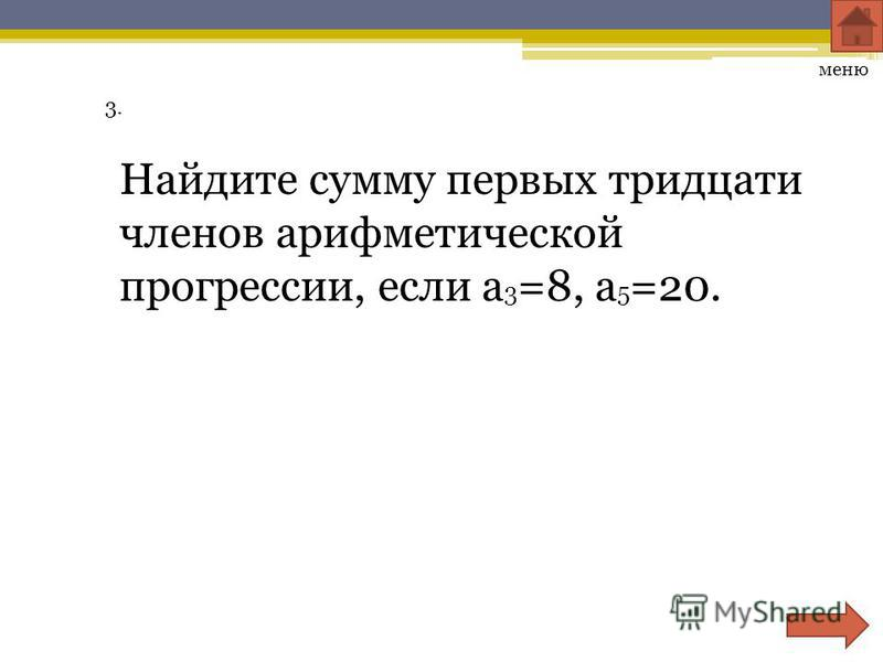 3. Найдите сумму первых тридцати членов арифметической прогрессии, если a 3 =8, a 5 =20. меню