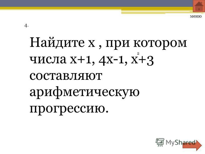 4. Найдите х, при котором числа х+1, 4 х-1, х+3 составляют арифметическую прогрессию. меню 2