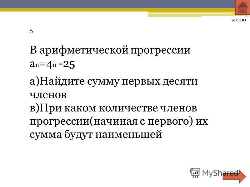 5. меню В арифметической прогрессии a n =4 n -25 а)Найдите сумму первых десяти членов в)При каком количестве членов прогрессии(начиная с первого) их сумма будут наименьшей