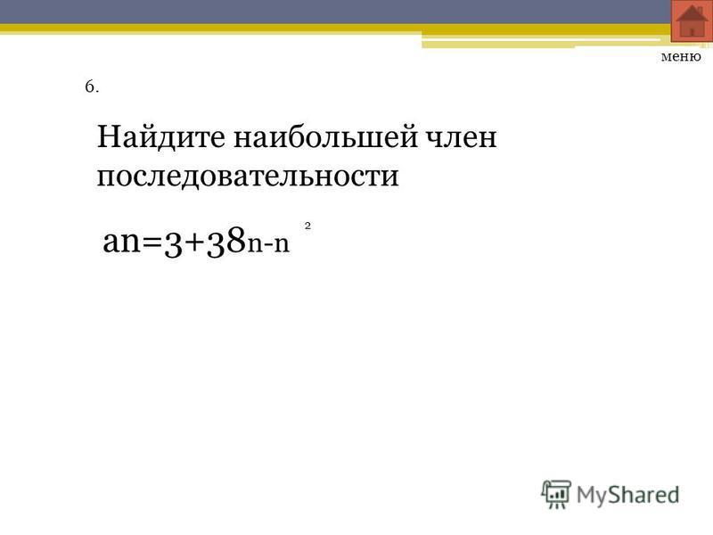 6. Найдите наибольшей член последовательности меню an=3+38 n-n 2