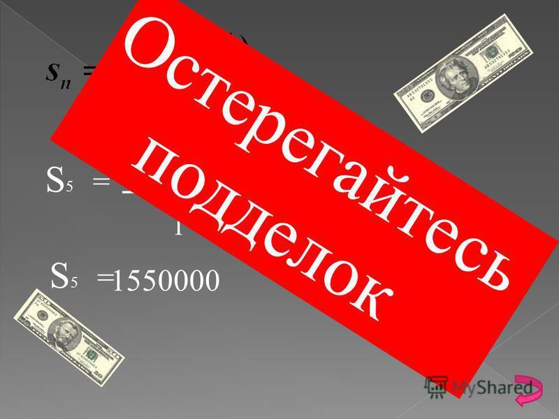 В России количество подделанных купюр в 1999 году составляло 50000 С каждым годом подделок становилось В два раза больше, чем в предыдущем. Найти: сколько подделок было в 2003 году? Дано : b 1 = 50000 q = 2 Найти: s 5 Решение :