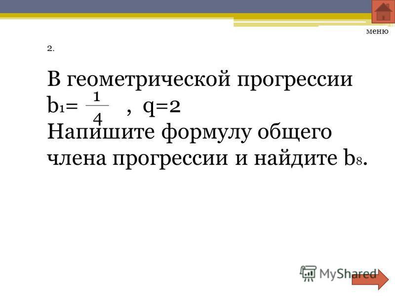 2.2. В геометрической прогрессии b 1 =, q=2 Напишите формулу общего члена прогрессии и найдите b 8. 1414