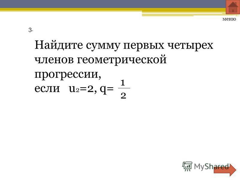 3.3. Найдите сумму первых четырех членов геометрической прогрессии, если u 2 =2, q= меню 1212