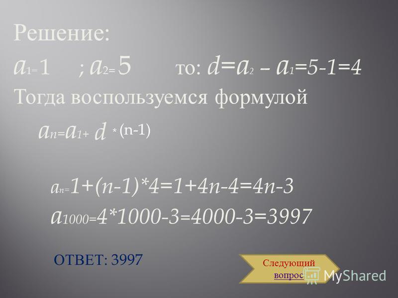 Задача: Дана арифметическая прогрессия: 1, 5, 9… Найдите ее 1000-й член. ПОМОЩЬПОМОЩЬ ОТВЕТОТВЕТ