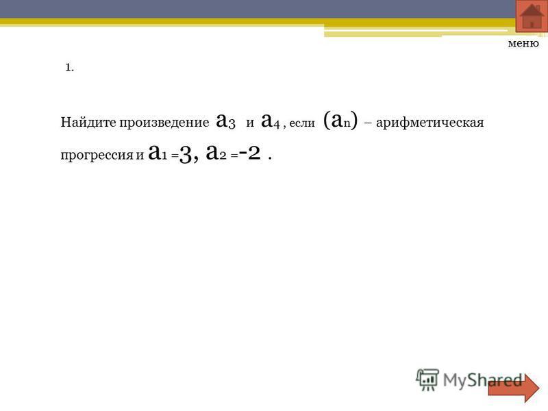 1. Найдите произведение a 3 и a 4, если ( a n ) – арифметическая прогрессия и a 1 = 3, a 2 = -2. меню