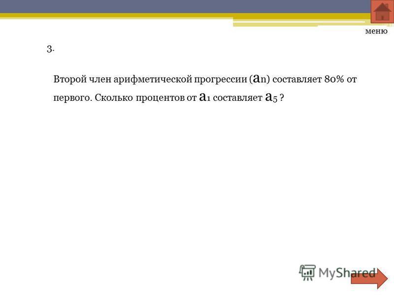 3. Второй член арифметической прогрессии ( a n) составляет 80% от первого. Сколько процентов от a 1 составляет a 5 ? меню