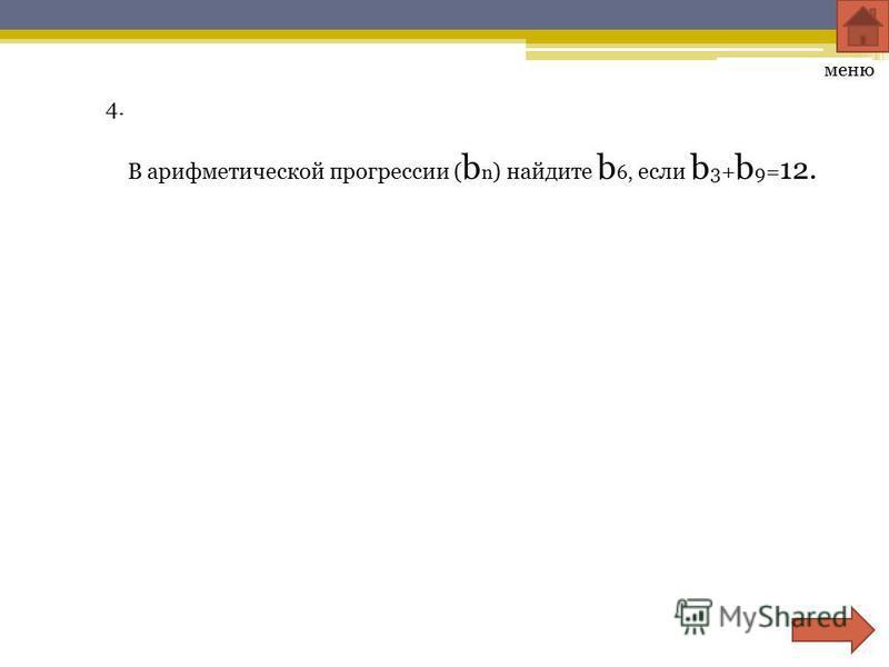 4. В арифметической прогрессии ( b n ) найдите b 6, если b 3 + b 9 = 12. меню