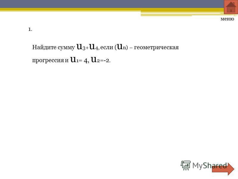 1. Найдите сумму u 3+ u 4, если ( u n) – геометрическая прогрессия и u 1 = 4, u 2 =-2. меню