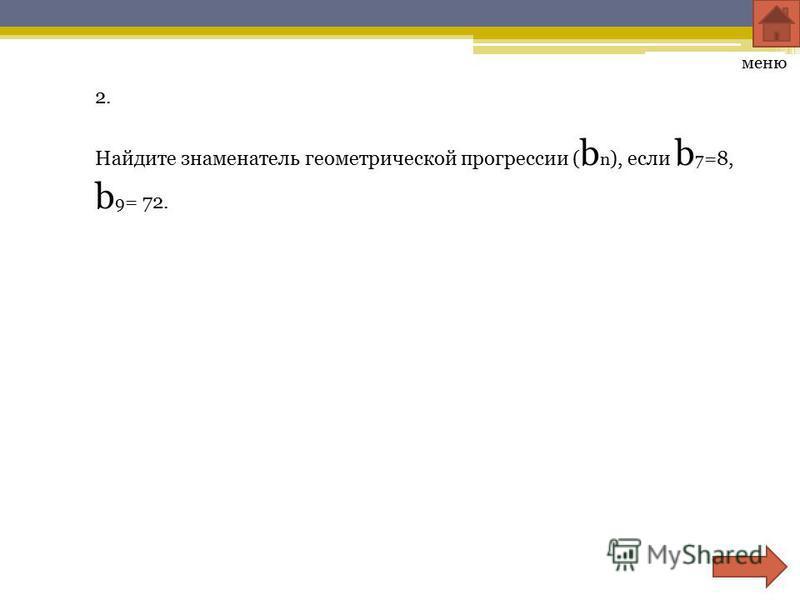 2. Найдите знаменатель геометрической прогрессии ( b n ), если b 7 =8, b 9 = 72. меню