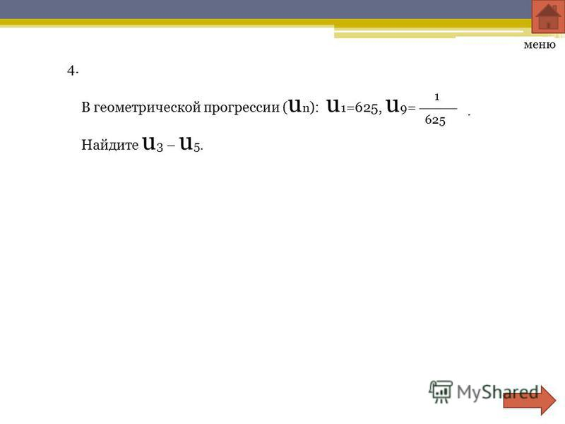 4. В геометрической прогрессии ( u n ): u 1 =625, u 9 = 625 1. Найдите u 3 – u 5. меню