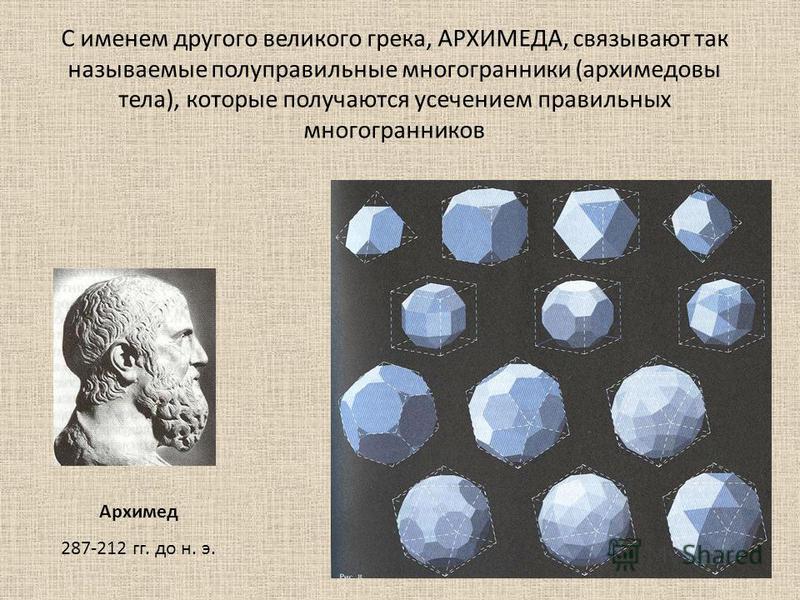С именем другого великого грека, АРХИМЕДА, связывают так называемые полуправильные многогранники (архимедовы тела), которые получаются усечением правильных многогранников Архимед 287-212 гг. до н. э.