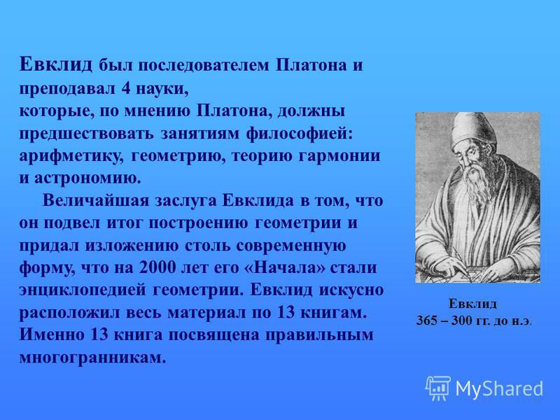 Евклид был последователем Платона и преподавал 4 науки, которые, по мнению Платона, должны предшествовать занятиям философией: арифметику, геометрию, теорию гармонии и астрономию. Величайшая заслуга Евклида в том, что он подвел итог построению геомет