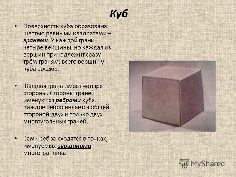 Куб Поверхность куба образована шестью равными квадратами – гранями. У каждой грани четыре вершины, но каждая из вершин принадлежит сразу трём граням; всего вершин у куба восемь. Каждая грань имеет четыре стороны. Стороны граней именуются ребрами куб
