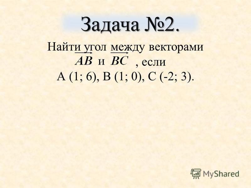 Найти угол между векторами, если А (1; 6), В (1; 0), С (-2; 3). Задача 2.