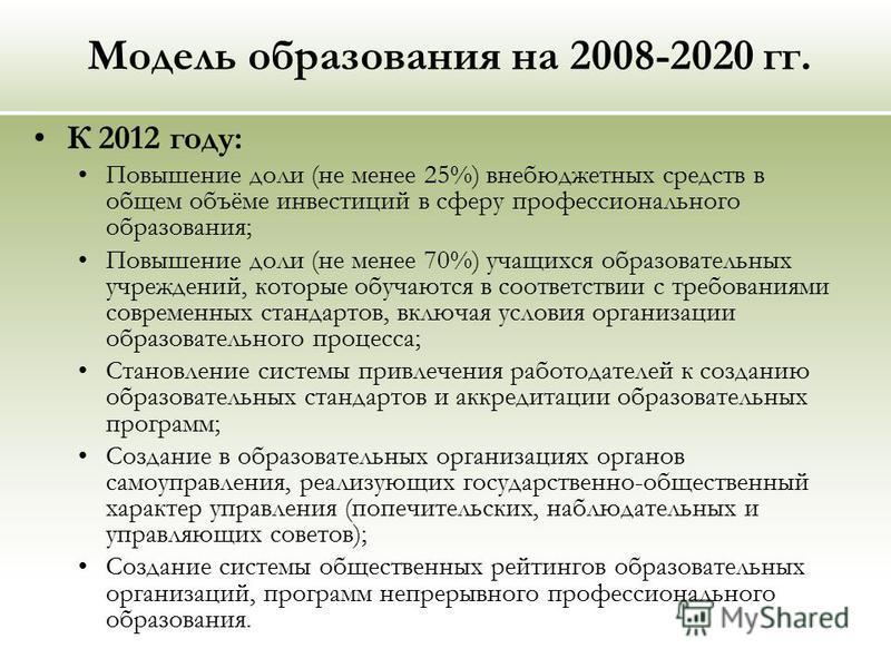 Модель образования на 2008-2020 гг. К 2012 году: Повышение доли (не менее 25%) внебюджетных средств в общем объёме инвестиций в сферу профессионального образования; Повышение доли (не менее 70%) учащихся образовательных учреждений, которые обучаются