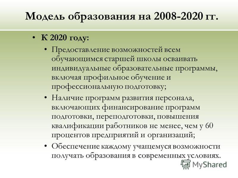 Модель образования на 2008-2020 гг. К 2020 году: Предоставление возможностей всем обучающимся старшей школы осваивать индивидуальные образовательные программы, включая профильное обучение и профессиональную подготовку; Наличие программ развития персо