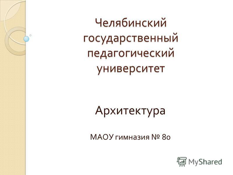 Челябинский государственный педагогический университет Архитектура МАОУ гимназия 80