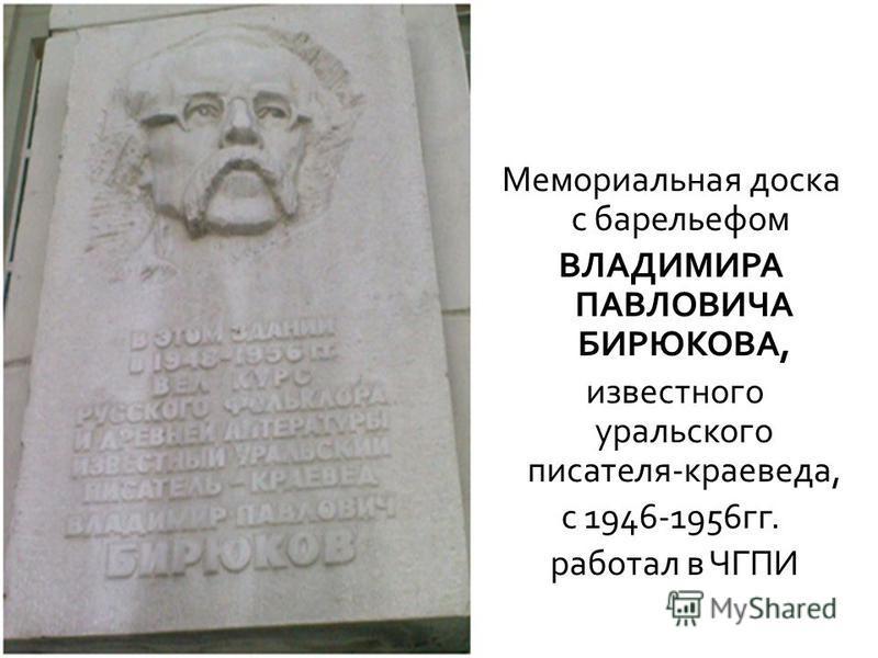 Мемориальная доска с барельефом ВЛАДИМИРА ПАВЛОВИЧА БИРЮКОВА, известного уральского писателя - краеведа, с 1946-1956 гг. работал в ЧГПИ