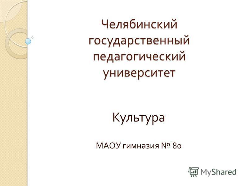 Челябинский государственный педагогический университет Культура МАОУ гимназия 80