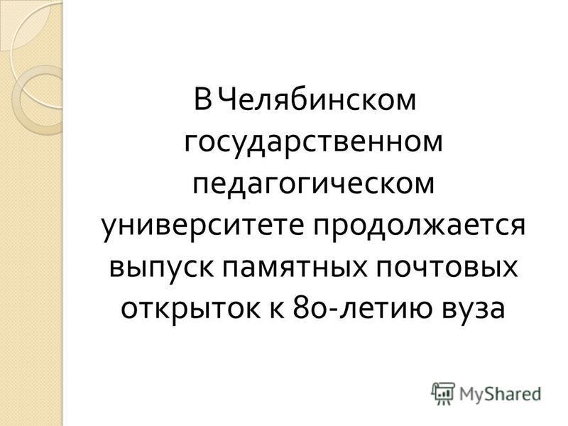 В Челябинском государственном педагогическом университете продолжается выпуск памятных почтовых открыток к 80- летию вуза