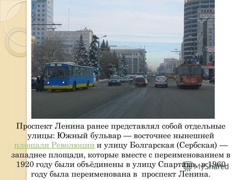 Проспект Ленина ранее представлял собой отдельные улицы: Южный бульвар восточнее нынешней площади Революции и улицу Болгарская (Сербская) западнее площади, которые вместе с переименованием в 1920 году были объёдинены в улицу Спартака, в 1960 году был