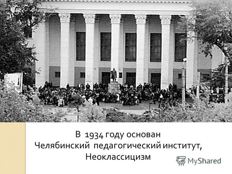 В 1934 году основан Челябинский педагогический институт, Неоклассицизм