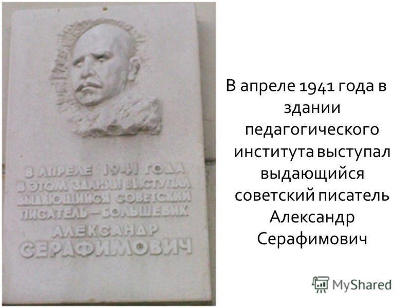 В апреле 1941 года в здании педагогического института выступал выдающийся советский писатель Александр Серафимович
