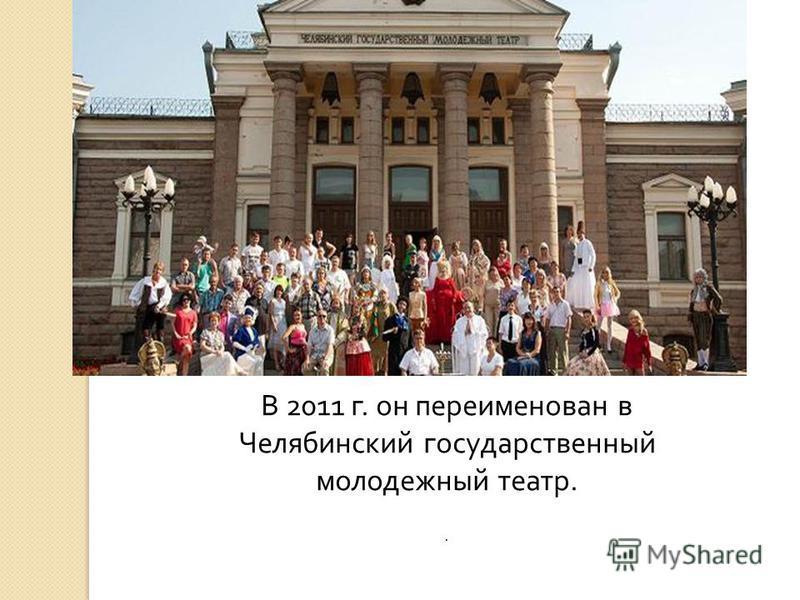В 2011 г. он переименован в Челябинский государственный молодежный театр..